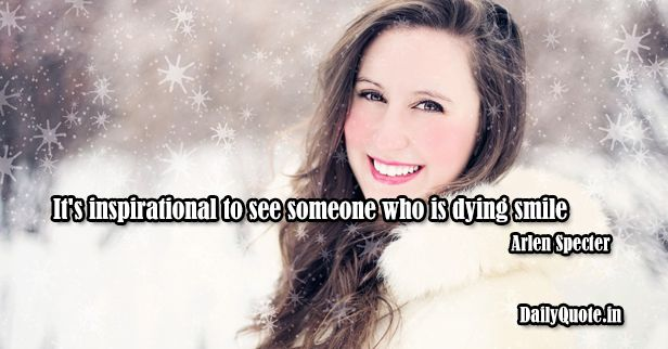 It's inspirational to see someone who is dying smile. Arlen Specter http://dailyquote.in/topic/inspirational #dying #inspirational #inspiration #inspirationalquotes #see #smile #someone #who #quotes #dailyquotes #dailyquote #dailyquotein #qotd