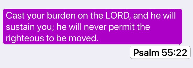 Psalm 55:22: Cast your burden on the LORD, and he will sustain you; he will never permit the righteous to be moved.