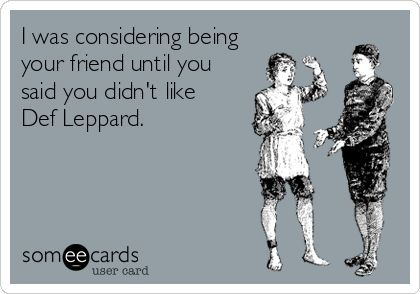 I was considering being your friend until you said you didn't like  Def Leppard.