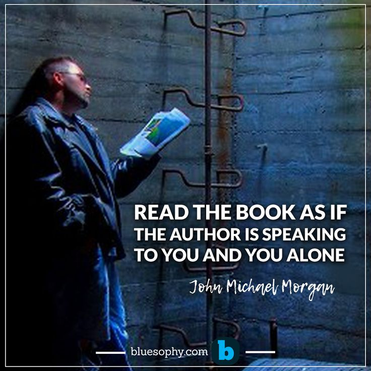 """ Read the book as if the author is speaking to you and you alone ""- John Michael Morgan"