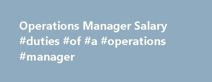 Operations Manager Salary #duties #of #a #operations #manager http://missouri.remmont.com/operations-manager-salary-duties-of-a-operations-manager/  # Operations Manager Salary Job Description for Operations Manager Operations managers oversee their organization's production of goods and/or services. They oversee various departments, such as purchasing, warehousing, and manufacturing. They must make sure that their company's products meet or exceed clients' or customers' expectation. They…