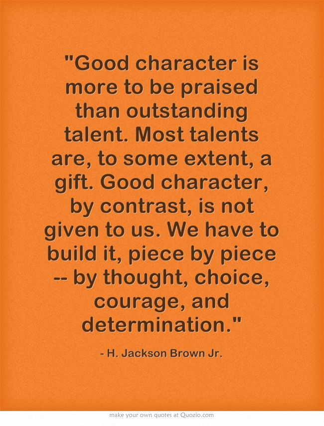 """Good character is more to be praised than outstanding talent. Most talents are, to some extent, a gift. Good character, by contrast, is not given to us. We have to build it, piece by piece -- by thought, choice, courage, and determination."" www.boutiquenarelle.blogspot.com"