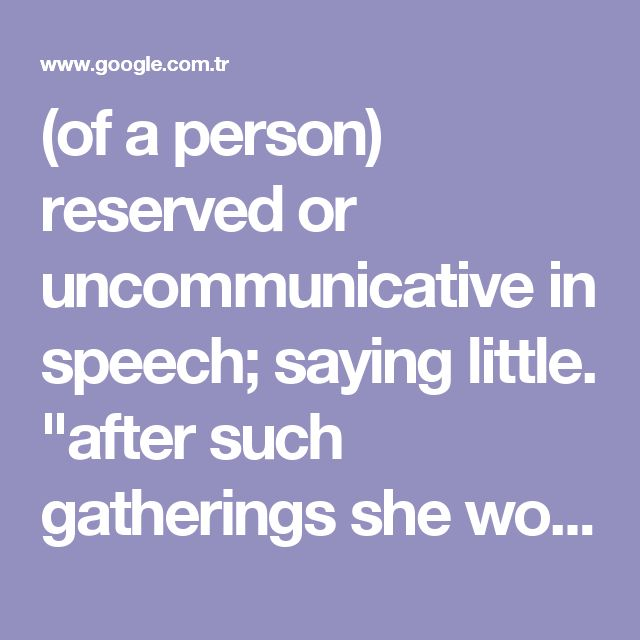 "(of a person) reserved or uncommunicative in speech; saying little. ""after such gatherings she would be taciturn and morose"" synonyms: untalkative, uncommunicative, reticent, unforthcoming, quiet, unresponsive, secretive, silent, tight-lipped, close-mouthed, mute, dumb, inarticulate;"