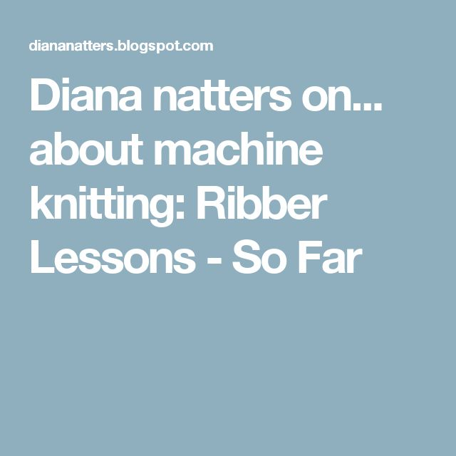 Diana natters on... about machine knitting: Ribber Lessons - So Far