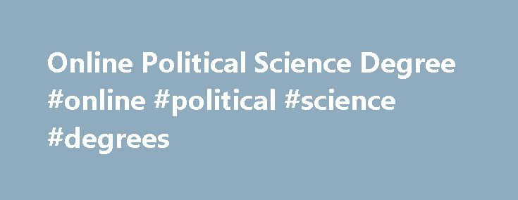 Online Political Science Degree #online #political #science #degrees http://jamaica.nef2.com/online-political-science-degree-online-political-science-degrees/  # Online Political Science Degree EKU s 100% online bachelor s degree in political science provides the critical skills needed to assume a variety of roles within political and governmental institutions. Our program provides an advanced understanding of U.S. and global politics and enables graduates to influence decision making by…