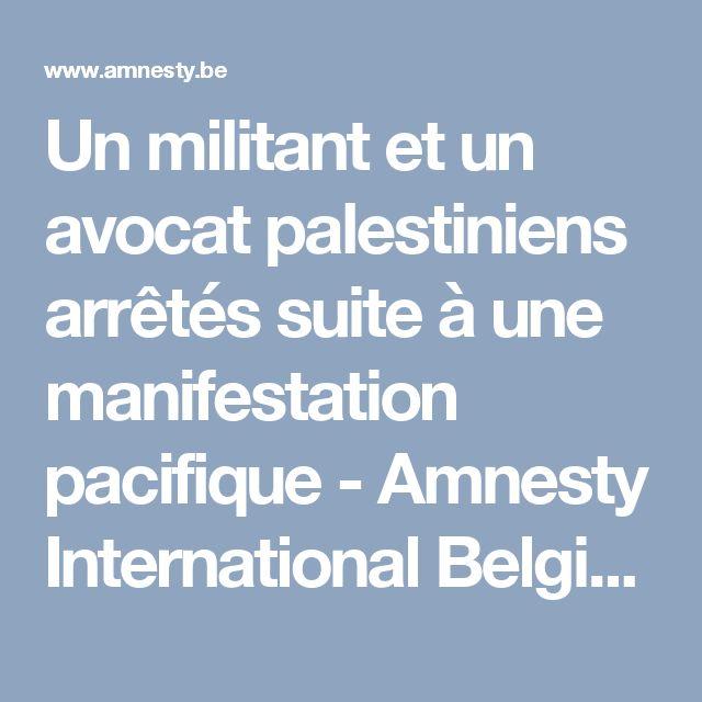 Un militant et un avocat palestiniens arrêtés suite à une manifestation pacifique - Amnesty International Belgique Francophone