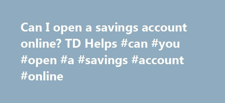 Can I open a savings account online? TD Helps #can #you #open #a #savings #account #online http://poland.nef2.com/can-i-open-a-savings-account-online-td-helps-can-you-open-a-savings-account-online/  # For the quickest answer, search previously asked questions below. Chances are, others have asked a similar question and there's already an answer waiting for you. If you can't find a match, ask a new question and our team members will answer. can I open a savings account online? Ariane, Toms…