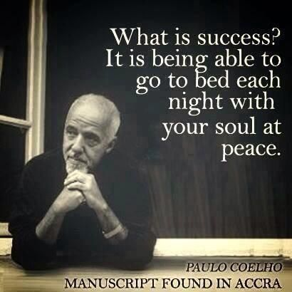 What is success It is being able to go to bed each night with your soul at peace. --Paulo Coelho