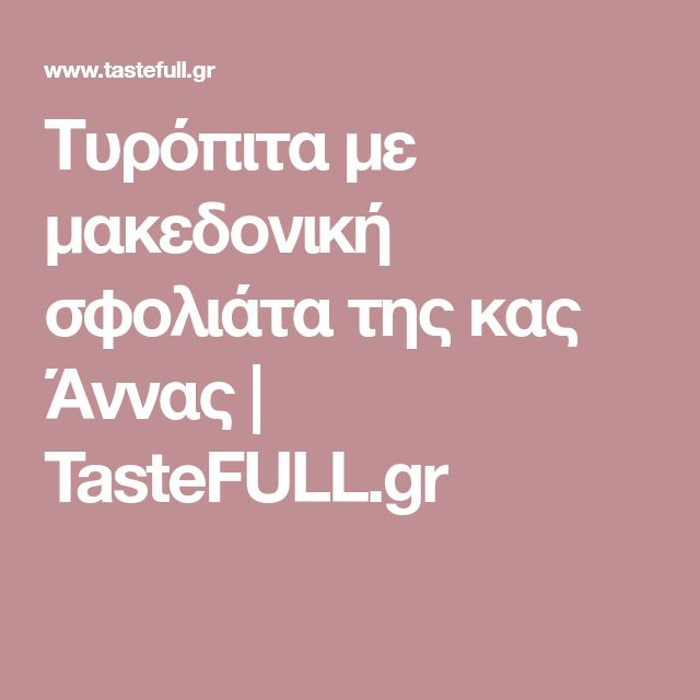 Τυρόπιτα με μακεδονική σφολιάτα της κας Άννας   TasteFULL.gr