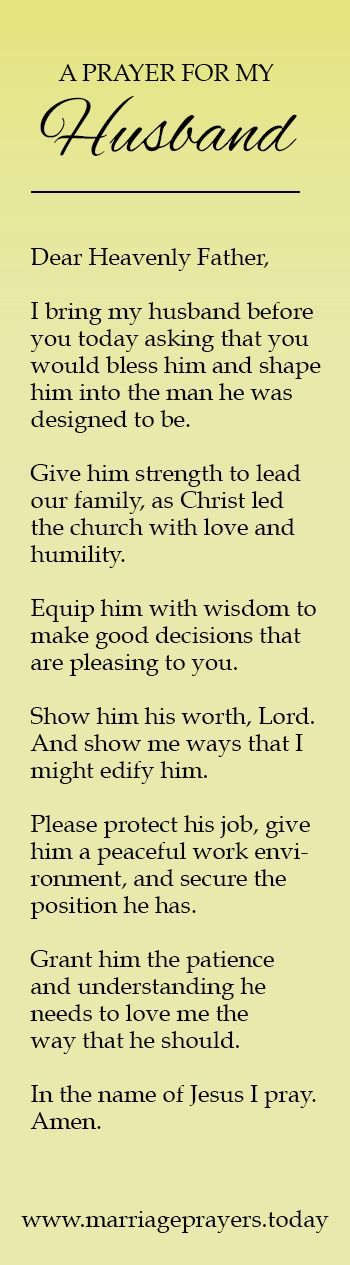 Dear Heavenly Father, I bring my husband before you today asking that you would bless him and shape him into the man he was designed to be. Give him strength to lead our family, as Christ led the church with love and humility. Equip him with wisdom to make good decisions that are pleasing to you.: