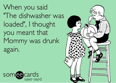 """When you said """"The dishwasher was loaded"""", I thought you meant that Mommy was drunk again."""