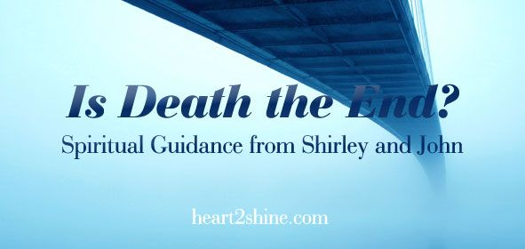 Is Death the End? Spiritual Guidance from Shirley Cumming and her guide John. http://blog.heart2shine.com/is-death-the-end-spiritual-guidance-from-shirley-and-john/