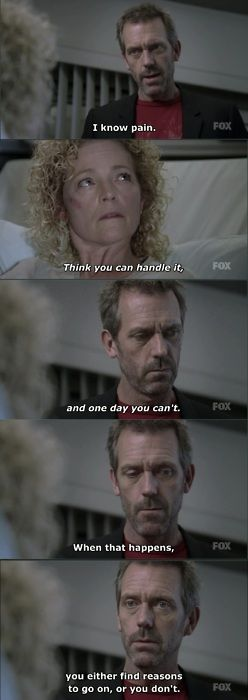 """""""I know pain. Think you can handle it, and one day you can't. When that happens, you eithet find reasons to go on, or you don't."""" Dr. Gregory House; House MD quotes"""