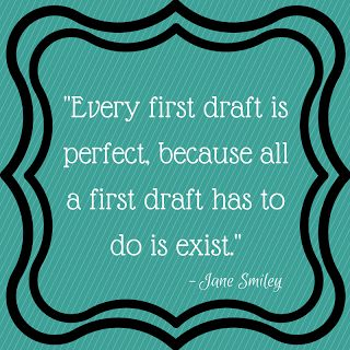 """""""Every first draft is perfect, because all a first draft has to do is exist."""" - Jane Smiley"""