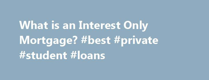 What is an Interest Only Mortgage? #best #private #student #loans http://loan.remmont.com/what-is-an-interest-only-mortgage-best-private-student-loans/  #interest only loans # What is an Interest Only Mortgage? By Elizabeth Weintraub. Home Buying/Selling Expert Elizabeth Weintraub has an extensive background in real estate spanning more than 30 years, including experience in related industries such as title and escrow. She is a full-time broker-associate at Lyon Real Estate's midtown…