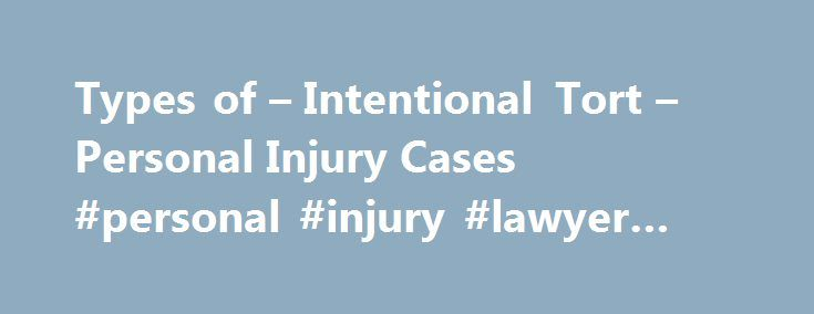 Types of – Intentional Tort – Personal Injury Cases #personal #injury #lawyer #scottsdale http://south-sudan.remmont.com/types-of-intentional-tort-personal-injury-cases-personal-injury-lawyer-scottsdale/  Types of Intentional Tort Personal Injury Cases Intentional torts are harms committed by one person against another, where the underlying act was done on purpose (as opposed to harms which result from negligence). Civil injury lawsuits for intentional torts are generally limited to the…
