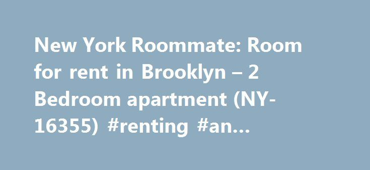 New York Roommate: Room for rent in Brooklyn – 2 Bedroom apartment (NY-16355) #renting #an #apartment http://attorney.nef2.com/new-york-roommate-room-for-rent-in-brooklyn-2-bedroom-apartment-ny-16355-renting-an-apartment/  #apartment for rent in brooklyn # New York Room For Rent 2 Bedroom apartment for a roommate in Brooklyn (NY-16355) Get to know an up-and-coming New York neighborhood by choosing this room for rent in a two bedroom apartment. The room is located on the second (considered…