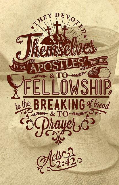 Acts 2:42  (be devoted to...THE APOSTLES' TEACHING, to FELLOWSHIP, to the BREAKING OF BREAD, and to PRAYER.)