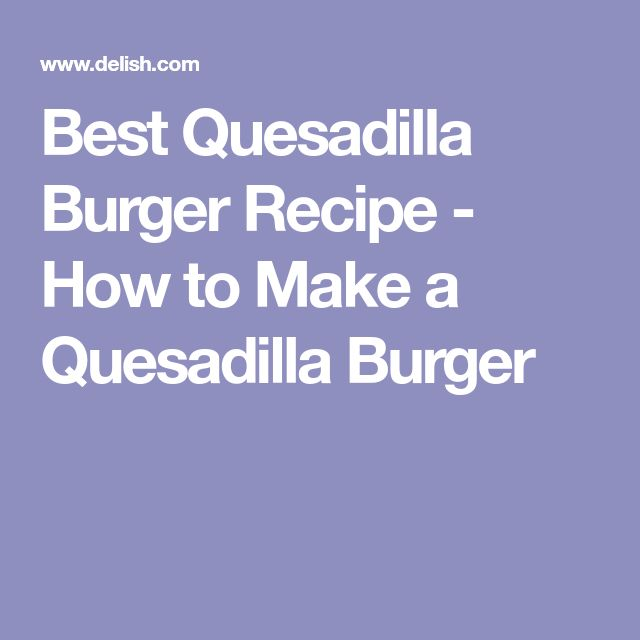 Best Quesadilla Burger Recipe - How to Make a Quesadilla Burger