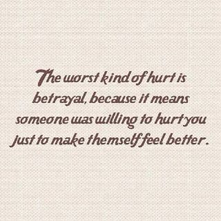 The worst kind of hurt is betrayal because it means some-one was willing to hurt you just to make themself feel better ... cowards!: