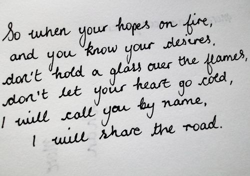 So when your hopes on fire, and you know your desires, don't hold a glass over the flames, don't let your heart go cold, I will call you by name, I will share the road