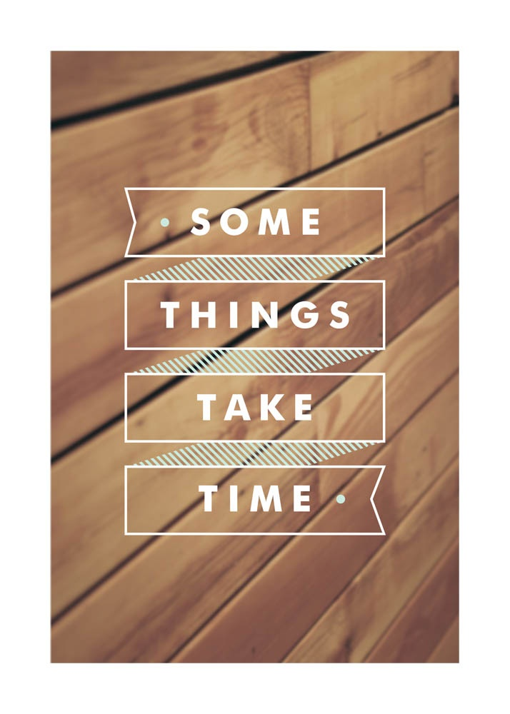 'Some Things Take Time' / Momo via Minted {sign up for minted here http://www.minted.com/referral/landing/9pembu }Wall Art, Time, Daily Reminder, Banners Design, Remember This, Quote, Art Prints, Things, Health Fit
