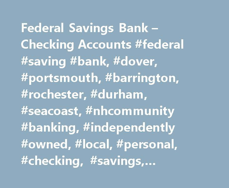 Federal Savings Bank – Checking Accounts #federal #saving #bank, #dover, #portsmouth, #barrington, #rochester, #durham, #seacoast, #nhcommunity #banking, #independently #owned, #local, #personal, #checking, #savings, #electronic #banking #services http://kentucky.nef2.com/federal-savings-bank-checking-accounts-federal-saving-bank-dover-portsmouth-barrington-rochester-durham-seacoast-nhcommunity-banking-independently-owned-local-personal-che/  # Personal Accounts: Checking Order your personal…
