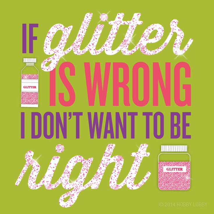 If glitter is wrong, I don't want to be right!