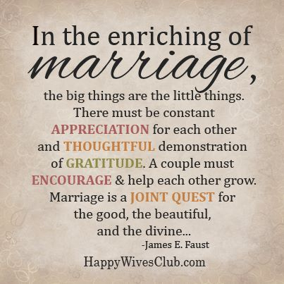 """""""In the enriching of marriage, the big things are the little things. There must be constant appreciation for each other and thoughtful demonstration of gratitude. A couple must encourage and help each other grow. Marriage is a joint quest for the good, the divine..."""" -James E. Faust"""