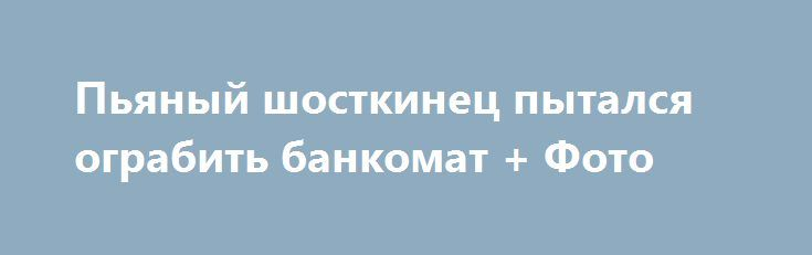 Пьяный шосткинец пытался ограбить банкомат + Фото http://shostka.info/shostkanews/p_yanyj_shostkinec_pytalsya_ograbit_bankomat_foto  Ночью с филиала одного из банков на пульт полиции охраны поступил сигнал «тревога».