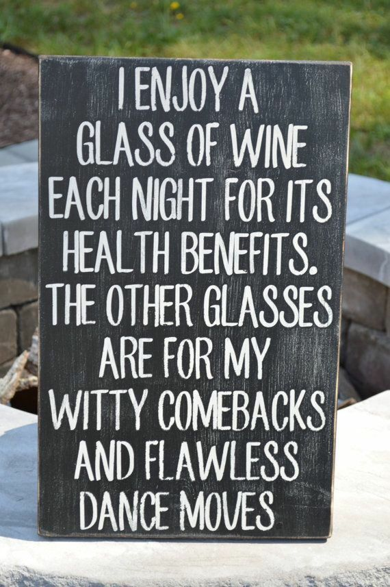 I enjoy a glass of wine each night for the health benefits....