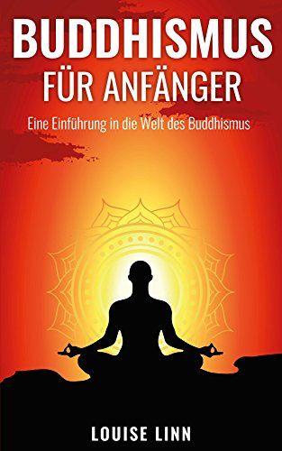 Buddhismus für Anfänger - Eine Einführung in die Welt des Buddhismus + PRAXISANLEITUNGEN + Meditation, Yoga, Ayurveda, uvm. (Yoga lernen, Meditation lernen, Ayurveda für Anfänger, Chakras, Feng Shui) - Ebooks , Hörbücher und mehr