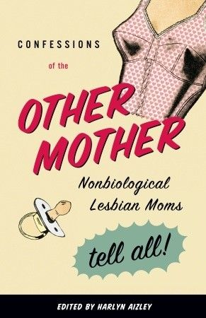 Confessions of the Other Mother: Nonbiological Lesbian Moms Tell All!    Genre: Collection; Memoirs, Nonfiction