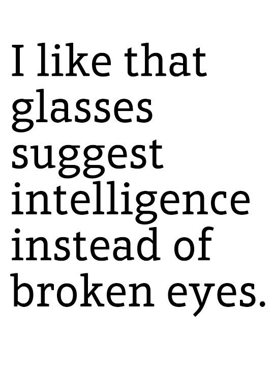 I Love The Fact That Glasses Suggest Intelligence Instead Of Broken Eyes.