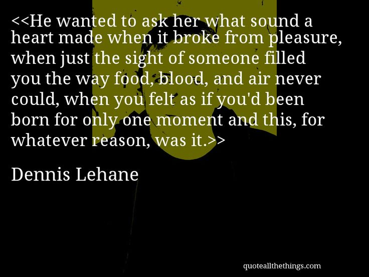 """""""What sound a heart made when it broke from pleasure... """"   #Dennis #Lehane #quote"""