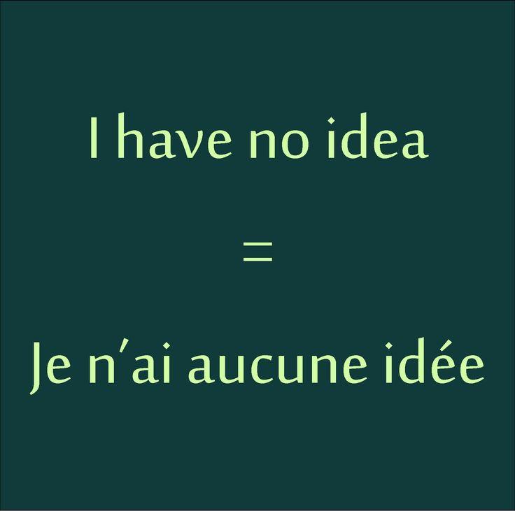 I have no idea = Je n'ai aucune idée