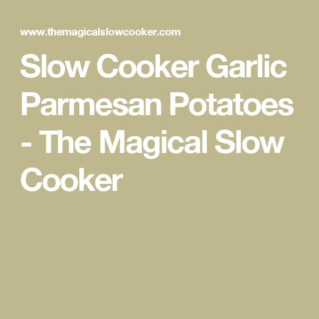 Slow Cooker Garlic Parmesan Potatoes - The Magical Slow Cooker