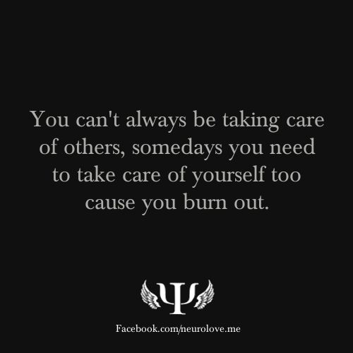 psych-quotes:  You can't always be taking care of others, somedays you need to take care of yourself too cause you burn out.