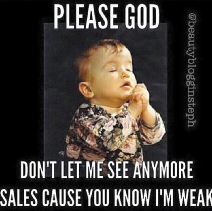 Please God, don't let me see any more sales cause you know I'm weak!