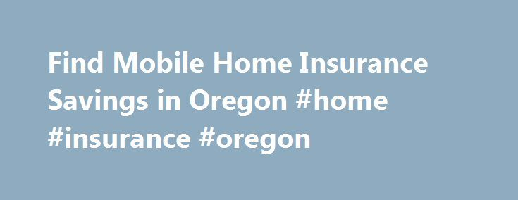 Find Mobile Home Insurance Savings in Oregon #home #insurance #oregon http://earnings.nef2.com/find-mobile-home-insurance-savings-in-oregon-home-insurance-oregon/  # Oregon Mobile Home Insurance According to the most recent U.S. Census, there were 149,732 occupied mobile homes here in the Beaver State. This housing option provides an affordable way for many of Oregon's citizens to become homeowners. Whether you own a permanently situated manufactured home or a traditional trailer-type home…