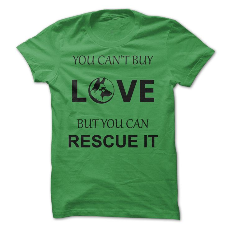 German Shepherd - You Cant Buy Love but You Can Rescue It. T-Shirt! Get YOURS Here! ==> http://www.sunfrogshirts.com/German-Shepherd--You-Cant-Buy-Love-but-You-Can-Rescue-It-Green.html?25384