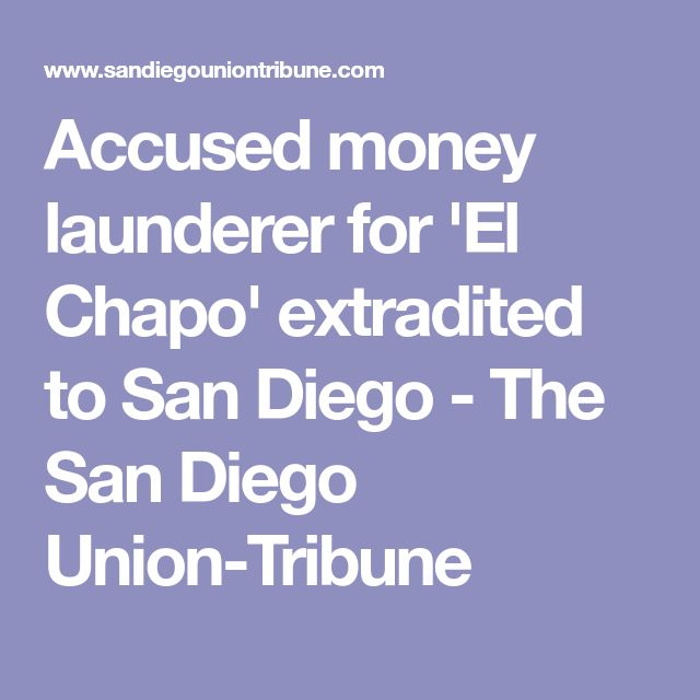 Accused money launderer for 'El Chapo' extradited to San Diego - The San Diego Union-Tribune