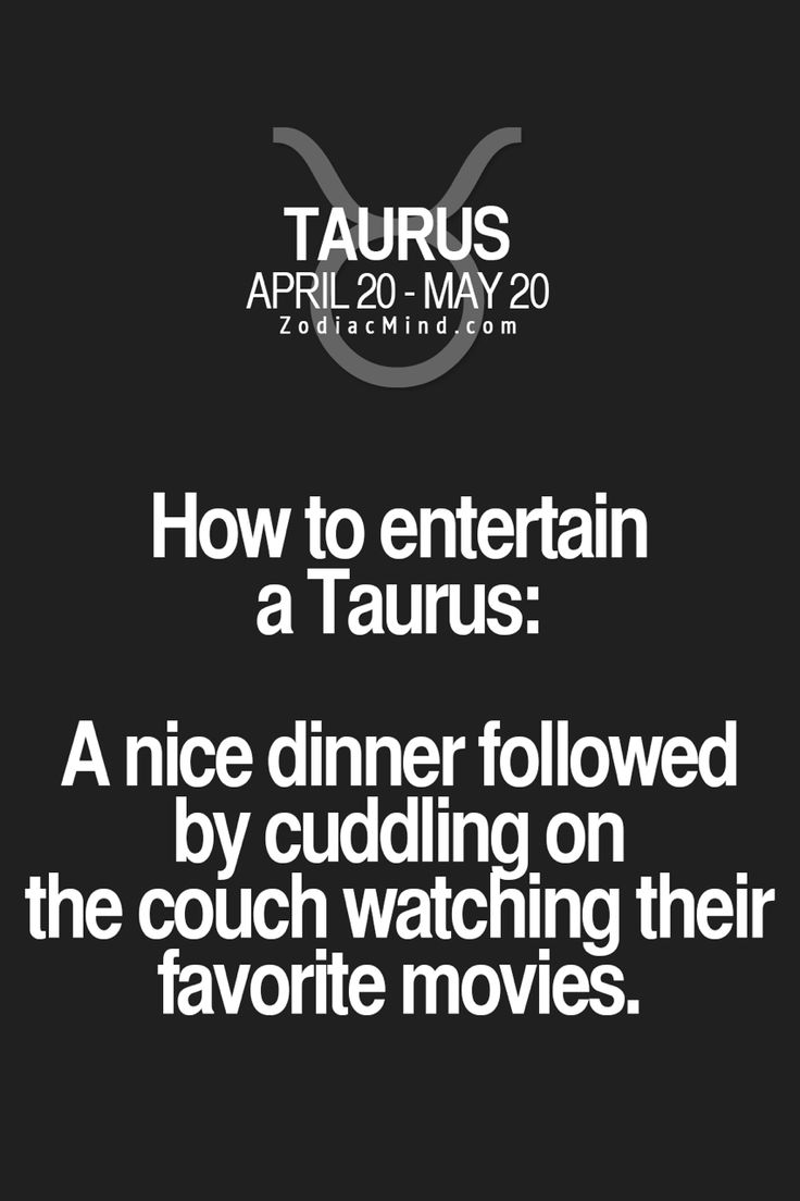 How to entertain a Taurus: A nice dinner followed by cuddling on the couch watching their favourite movies.