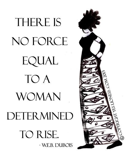 In this world there is no force equal to the strength of a woman determined to rise. -WEB DuBois
