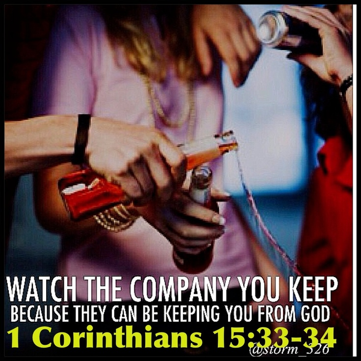 """1 Corinthians 15:33-34 Do not be deceived: """"Bad company corrupts good morals."""" Come to your senses and stop sinning, for some people are ignorant about God. I say this to your shame."""