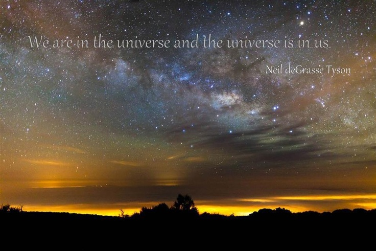 We are in the universe and the universe is in us.  Neil deGrassi Tyson