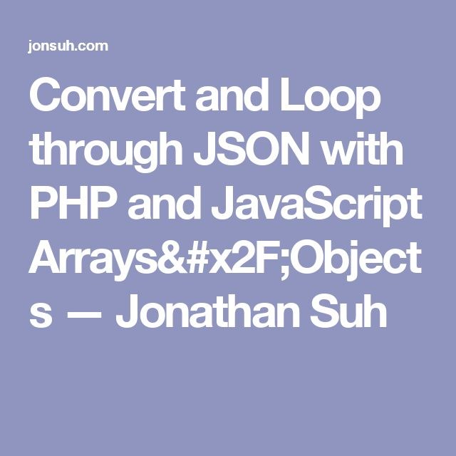Convert and Loop through JSON with PHP and JavaScript Arrays/Objects — Jonathan Suh