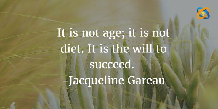 It is not #age; it is not #diet. It is the will to #succeed.  Quotes - #JacquelineGareau