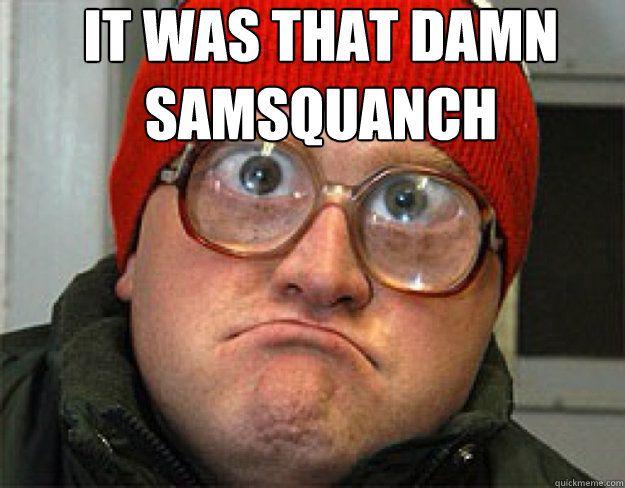 it was that damn samsquanch  - bubbles