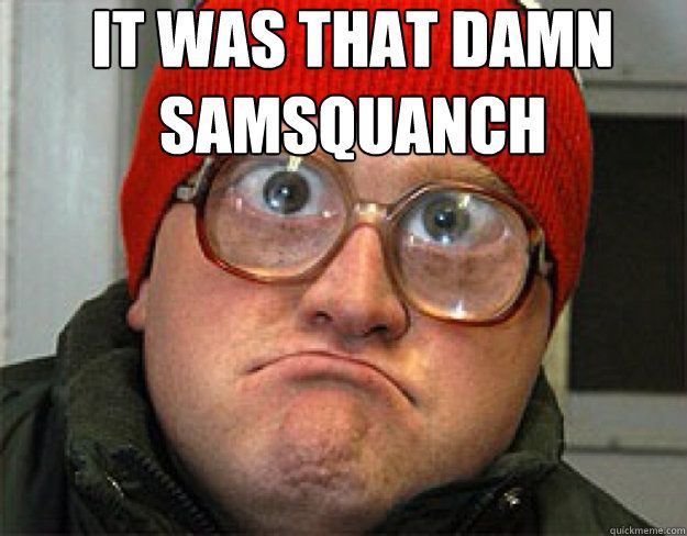 it was that damn samsquanch  - bubbles